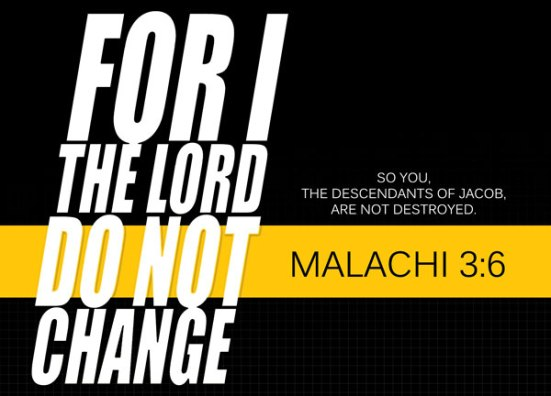 Malachi 3:6 - For I the LORD do not change. So you, the descendants of Jacob, are not destroyed.