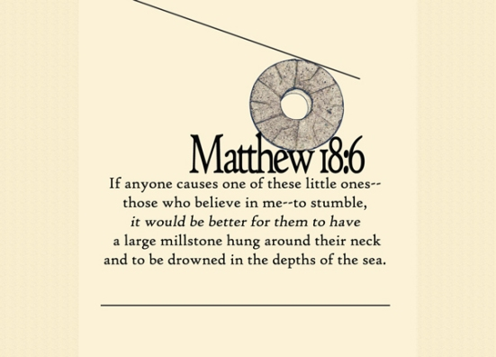 Matthew 18:6 - If anyone causes one of these little ones-- those who believe in me--to stumble, it would be better for them to have  a large millstone hung around their neck  and to be drowned in the depths of the sea.