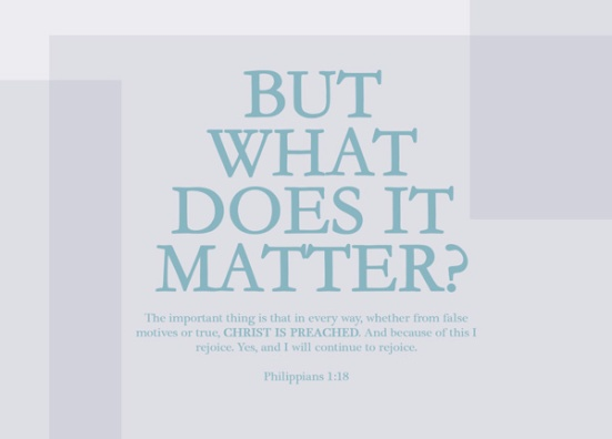 Philippians 1:18 - But what does it matter? The important thing is that in every way, whether from false motives or true, Christ is preached. And because of this I rejoice. Yes, and I will continue to rejoice.