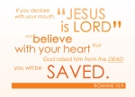 "Romans 10:9 - If you declare with your mouth, ""Jesus is Lord,""and believe in your heart that God raised him from the dead, you will be saved."