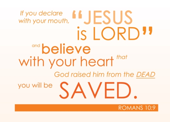 """Romans 10:9 - If you declare with your mouth, """"Jesus is Lord,""""and believe in your heart that God raised him from the dead, you will be saved."""