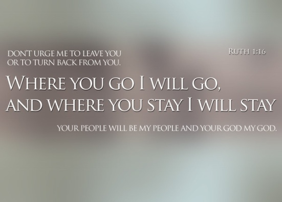 "Ruth 1:16 - But Ruth replied, ""Don't urge me to leave you or to turn back from you. Where you go I will go, and where you stay I will stay. Your people will be my people and your God my God."