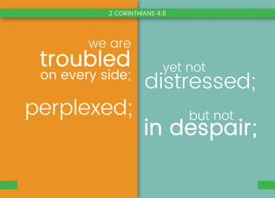2 Corinthians 4:8 - We are troubled on every side; yet not distressed; perplexed; yet not in despair;
